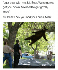 "Memes, Puns, and Bear: Just bear with me, Mr. Bear. We're gonna  get you down. No need to get grizzly  Imao""  Mr. Bear: F*ck you and your puns, Mark. WHY DON'T YOU DO YOUR JOB INSTEAD OF MAKING PUNS, MARK 