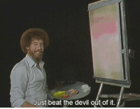 Bob Ross is my favourite exorcist https://t.co/u43ugFFJBG: Just beat the devil out of it. Bob Ross is my favourite exorcist https://t.co/u43ugFFJBG