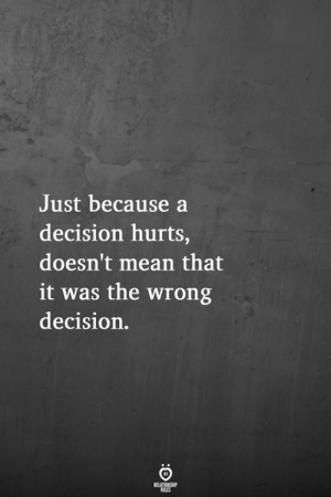 Mean, Hurts, and Just: Just because a  decision hurts,  doesn't mean that  it was the wrong  decision.