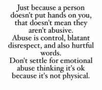 Bodies , Brains, and Cheating: Just because a person  doesn't put hands on you,  that doesn't mean they  aren't abusive.  Abuse is control, blatant  disrespect, and also hurtful  words.  Don't settle for emotional  abuse thinking it's ok  because it's not physical QUESTION: DO YOU ENJOY THE POSTS I SEND OUT EVERYDAY? DO YOU GET ENCOURAGED AND INSPIRED IN SOME WAY FROM THESE POSTS? If you do, then you will absolutely love my ebooks that, from now until 6 pm today, Sunday, November 13, 2016, will go up from being $1.00 each to $3.99 each. While they are still $1.00 each, to read the descriptions or to get the ones you want before the price goes up, please go to: http://www.WOWFW.com   These ebooks will go deeper into helping you in many areas of your life. Below are all 83 titles you can pick and choose from.   Here are the titles: (1) Self defense for women. (2) Mind games most men play on women. (3) Get a good man in your life. (4) Managing your life by eating right. (5) Save your marriage by mending your marriage. (6) 700 motivational and inspirational quotes. (7) Diet and exercise. (8) How to find your purpose in life. (9) Building confidence for kids. (10) How to boost your metabolism. (11) How to quit smoking. (12) How to get over the hurt. (13) How to catch a cheater. (14) Choose to be happy. (15) Improve your memory. (16) Reduce stress. (17) The real reasons why a man will cheat on you. (18) 110 ways to improve yourself. (19) Lose weight today through yoga. (20) How to get more organized. (21) Defeat depression. (22) 50 lies and lines teenage boys use to get what they want from your daughter. (23) Motivation made simple. (24) 500 things to say to your child through words of wisdom that will build their self esteem.   (25) Child safety online. (26) Struggling with weight loss, lose weight now. (27) How to start a business with no experience. (28) Destroy your anger. (29) How to conquer your fears. (30) Build up your self esteem. (31) How to read body language. (32) Bankruptcy recovery. (33) Never say later, never procrastinate. (34) How to stay motivated. (35) Never give up. (36) Stuttering, how to control it. (37) Juicing jumpstart. (38) Courage and self confidence, how to build them. (39) How to be more productive. (40) How to have better relationships. (41) How to break bad habits. (42) How to negotiate anything. (43) Job hunters handbook. (44) How to be assertive. (45) How to stop compulsive spending. (46) Believe it and you will achieve it. (47) Change your mind, change your life. (48) How to choose the right career. (49) The marriage fix, when you need counseling. (50) Protecting yourself from identity theft. (51) Work at home for busy moms. (52) Getting things done. (53) Avoiding credit card disaster.   (54) Boot anger, control your emotions. (55) Green smoothie lifestyle (56) Anti-Addiction, overcoming your addictions. (57) Walking for fitness. (58) Organize your debt. (59) How to master your emotions. (60) Overcoming the fear of public speaking. (61) How to save your marriage. (62) Eliminate stress. (63) Going from point A to point B. (64) Shape up and have a better life. (65) Pre-school guide for parents. (66) Addiction counseling. (67) How to become a magnetic speaker. (68) 99 ways to stop bed wetting. (69) Toddler's world, helping your children overcome challenges. (70) Childhood nutrition. (71) Activities for young adults. (72) Living within your means. (73) Brain games. (74) Self Defense 101 (75) Martial arts, learn how to protect yourself. (76) Safety soldier, learn the art of self defense the easy way. (77) Dog training techniques. (78) Cat training techniques. (79) Money tips for students. (80) Fantastic study tips. (81) Choosing community college. (82) Ideal University (83) Learn the easy way how to write your first ebook.  If you want to read the descriptions of these ebooks, please go directly to http://www.WOWFW.com