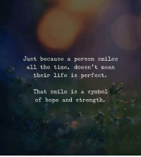 Life, Mean, and Smile: Just because a person smiles  all the time, doesn't mean  their life is perfect.  That smile is a symbol  of hope and strength.