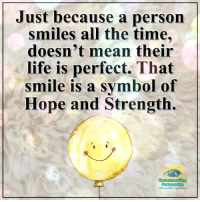 Life, Memes, and Mean: Just because a person  smiles all the time,  doesn't mean their  life is perfect. That  smile is a svmbol of  Hope and Strength.  Compassion Understanding Compassion Group ❤️
