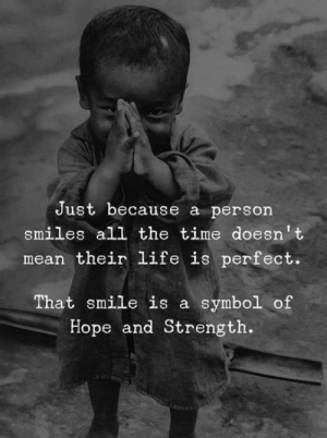 That Smile: Just because a person  smiles all the time doesn't  mean their life is perfect.  That smile is a symbol of  Hope and Strength.