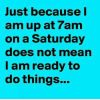Dank, Mean, and 🤖: Just because  am up at ram  on a Saturday  does not mean  I am ready to  do things... #jussayin