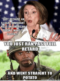 "~AmericaRepublic~  Not done with you yet Nancy lol ... Pathetic: ""JUST BECAUSE AN  ILLEGAL IMMIGRANT  KILLS AN AMERICAN  DOESN T MAKE IT  ILLEGAL  YOU JUST RAN PAST FULL  RETARD  AND WENT STRAIGHT TO  POTATO  meme generator net ~AmericaRepublic~  Not done with you yet Nancy lol ... Pathetic"