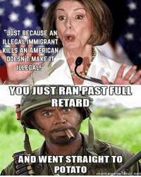 """full retard: """"JUST BECAUSE AN  ILLEGAL  KILLS AN AMERICAN  DOESNT MAKE IT  ILLEGAL!  YOU JUST RAN PAST FULL  RETARD  AND WENT STRAIGHT TO  POTATO  memegenerator net"""