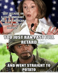 """retard meme: """"JUST BECAUSE AN  ILLEGALIMMIGRANT  KILLS AN AMERICAN  DOESNT MAKE IT  ILLEGAL!  YOU JUST RAN PAST FULL  RETARD  AND WENT STRAIGHT TO  POTATO  meme generator net"""