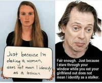 Dating, Memes, and Lesbian: Just because  dating a woman  does not mean  l identify  as a lesbian.  Fair enough. Just because  I stare through your  window while you eat your  girlfriend out does not  mean lidentify as a stalker. Inequality exists because standards are not equal.