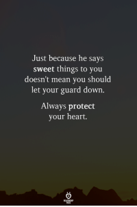 Heart, Mean, and Down: Just because he say  sweet things to you  doesn't mean you should  let your guard down.  Always protect  your heart.