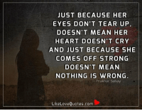 Just because her eyes don't tear up, doesn't mean her heart doesn't cry and just because she comes off strong doesn't mean nothing is wrong.: JUST BECAUSE HER  EYES DON'T TEAR UP  DOESN'T MEAN HER  HEART DOESN'T CRY  AND JUST BECAUSE SHE  COMES OFF STRONG  DOESN'T MEAN  NOTHING IS WRONG  Prakhar Sahay  Like Love Quotes.com Just because her eyes don't tear up, doesn't mean her heart doesn't cry and just because she comes off strong doesn't mean nothing is wrong.