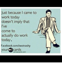 work ecard rottencard rottenecard righton lol lmao lmfao: Just because I  came to  work today  doesn't imply that  I've  come to  actually do work  today.  Facebook.com/twotrashy  your e cards  somee cards.com work ecard rottencard rottenecard righton lol lmao lmfao