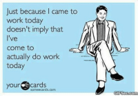 Work: Just because I came to  work today  doesn't imply that  l've  come to  actually do work  today  your ecards  someecards.com  GIFSec.com