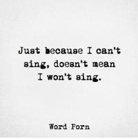 Mean, Porn, and Word: Just because I can't  sing, doesn't mean  I won't sing  Word Porn