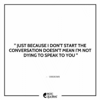 """Friends, Love, and Memes: """" JUST BECAUSE I DON'T START THE  CONVERSATION DOESN'T MEAN I'M NOT  DYING TO SPEAK TO YOU""""  UNKNOWN  epic  quotes 1397 Tag your friends to share the quote epicquotes quotes quotestoliveby quoteoftheday quotestagram happinessoiio quotesoftheday quotestags quoteslover lifequotes sadlovequotes sadquotes friends lovequotes quotesaboutlove quoteporn love heart wordporn thegoodquote thegoodlife friendship holi quotesandsayings heartbroken friendshipquotes sadness friendquotes"""