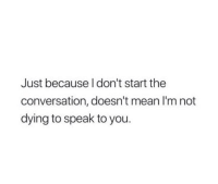 Mean, Speak, and You: Just because I don't start the  conversation, doesn't mean l'm not  dying to speak to you.