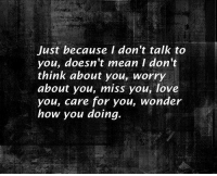 Love, Mean, and Wonder: Just because I don't talk to  you, doesn't mean I don't  think about you, worry  about you, miss you, love  you, care for you, wonder  how you doing.