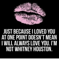 💋 this ship has sailed bitch 💋 goodgirlwithbadthoughts 💅🏽: JUST BECAUSE I LOVED YOU  AT ONE POINT DOESNT MEAN  I WILL ALWAYS LOVE YOU. I'M  NOT WHITNEY HOUSTON  NM  YMUO  D I O T  E1YS  VNEu  OSV HO  LEOH  IOLY  S SE  EDSE  STYN  UNAT  Al-IT  COUH  EPL  BELT  TN  I0  SOWN  JTW 💋 this ship has sailed bitch 💋 goodgirlwithbadthoughts 💅🏽