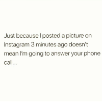 Instagram, Memes, and Phone: Just because I posted a picture on  Instagram 3 minutes ago doesn't  mean I'm going to answer your phone  call... Sorry 💁🏼♀️ Follow my favourite @scouse_ma @scouse_ma @scouse_ma @scouse_ma
