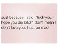 """Memes, 🤖, and Madding: Just because I said, """"fuck you, l  hope you die bitch"""" don't mean l  don't love you. I just be mad 💯"""
