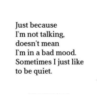 Bad, Memes, and Mood: Just because  I'm not talking,  doesn't mean  I'm in a bad mood.  Sometimes Ijust like  to be quiet.