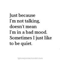 Cou: Just because  I'm not talking,  doesn't mean  I'm in a bad mood.  Sometimes I just like  to be quiet.  igloveguotes,tunbIr.cou.