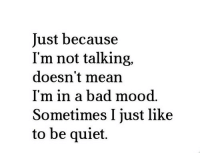 Bad, Mood, and Http: Just because  I'm not talking,  doesn't mean  I'm in a bad mood.  Sometimes I just like  to be quiet. http://iglovequotes.net/