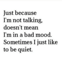 Bad, Mood, and Mean: Just because  I'm not talking,  doesn't mean  I'm in a bad mood  Sometimes I just like  to be quiet.