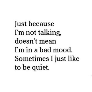 Bad, Mood, and Mean: Just because  I'm not talking,  doesn't mean  I'm in a bad mood.  Sometimes I just like  to be quiet. https://iglovequotes.net/