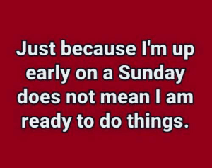 Early On: Just because I'm up  early on a Sunday  does not mean I am  ready to do things.