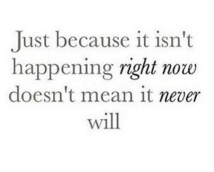 Mean, Never, and Will: Just because it isn't  happening right now  doesn't mean it never  will