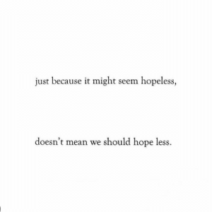 hopeless: just because it might seem hopeless,  doesn't mean we should hope less.