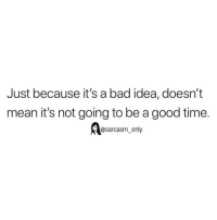Bad, Funny, and Memes: Just because it's a bad idea, doesn't  mean it's not going to be a good time.  @sarcasm only SarcasmOnly