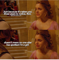 Hermione, Memes, and Taken: Just because it's taken you  three years to notice, Ron,  @SLUGHORNSI IG  doesn't mean no one else  has spotted I'm a girl This part always made me feel so awful for hermione. My spring break ends tomorrow and ah I'm so sad I fly home today and I have so many texts and emails I've been putting off and I'll get home to my laptop which will mean I have to do stuff for my business and ughhhhh I just want to stay on break forever! If you could take one of the characters to the Yule ball, who would you take?