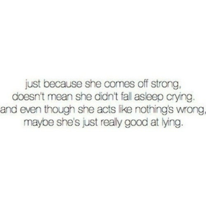 https://iglovequotes.net/: just because she comes off strong,  doesn't mean she didn't fall asleep crying.  and even though she acts like nothing's wrong.  maybe she's just realy good at lying. https://iglovequotes.net/