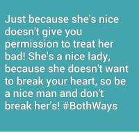 Nice: Just because she's nice  doesn't give you  permission to treat her  bad! She's a nice lady,  because she doesn't want  to break your heart, so be  a nice man and don't  break her's! #Both Ways