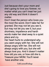 <3: Just because she's your mom and  she's going to love you forever, no  matter what you can't treat her just  any old way and think it doesn't  matter.  Don't treat the person who loves you  the most the worst. Don't take her for  granted. She may not let you see it,  but may not let you see it, but your  shortness, impatience and harsh  words make her steal away to a quiet  place and cry.  Her heart hurts to understand why  you seem angry with her. She will not  always angry with her. She will not  always angry with you, but she will  always love you. And it doesn't matter  how old you are, or how old she is.  Treasure your MOM. You'll never  have another one.  LifeLearnedFeelings <3