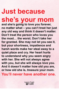 <3: Just because  she's your mom  and she's going to love you forever,  no matter what - you can't treat her just  any old way and think it doesn't matter.  Don't treat the person who loves you  the most... the worst. Don't take her  for granted. She may not let you see it,  but your shortness, impatience and  harsh words make her steal away to a  quiet place and cry. Her heart hurts  to understand why you seem angry  with her. She will not always agree  with you, but she will always love you.  And it doesn't matter how old you are,  or how old she is, treasure your mom.  You'll never have another one.  Lessons Taught  ByLIFE <3