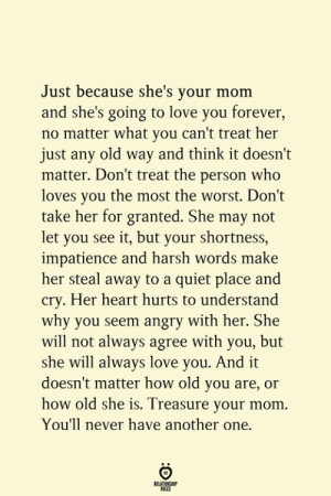 Harsh Words: Just because she's your mom  and she's going to love you forever,  no matter what you can't treat her  just any old way and think it doesn't  matter. Don't treat the person who  loves you the most the worst. Don't  take her for granted. She may not  let you see it, but your shortness,  impatience and harsh words make  her steal away to a quiet place and  cry. Her heart hurts to understand  why you seem angry with her. She  will not always agree with you, but  she will always love you. And it  doesn't matter how old you are, or  how old she is. Treasure your mom  You'll never have another one.  RELATIONSHIP  ES