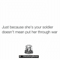 don't do it  LIKE my page —> Spectacular: Just because she's your soldier  doesn't mean put her through war  IG @MulaGangMemes don't do it  LIKE my page —> Spectacular