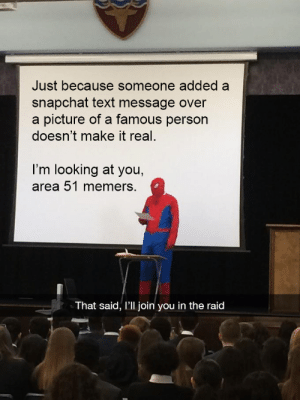 Snapchat, Text, and A Picture: Just because someone added a  snapchat text message over  a picture of a famous person  doesn't make it real  I'm looking at you,  area 51 memers.  That said, I'll join you in the raid Damn thats trippy