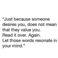 "Http, Mean, and Mind: ""Just because someone  desires you, does not mean  that they value you.  Read it over. Again.  Let those words resonate in  your mind.""  60 http://iglovequotes.net/"