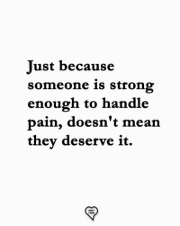 Memes, Strong, and Pain: Just because  someone is strong  enough to handle  pain, doesn't mearn  they deserve it.