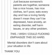 Memes, 🤖, and Eating Disorders: Just because someone's  parents are together, someone  has a nice house, has nice  clothes, isn't poor, eats every  day and has a loving family  doesn't mean they can't be  depressed, have anxiety, an  eating disorder, self harm  issues, or any other problem  THIS. I WISH I COULD FUCKING  EMPHASIZE THIS SO HARD.  Mental disorders don't care about  your situation in life  THANK YOU TRUE but:) remember that people who are better off have more resources available to help them