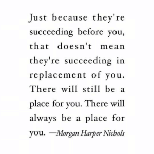 Harper: Just because they're  succeeding before you,  that doesn't mean  they're succeeding in  replacement of vou.  There will still be a  place for you. There will  always be a place  you. Morgan Harper Nichols  for