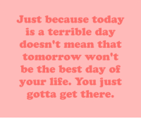 Life, Target, and Tumblr: Just because today  is a terrible day  doesn't mean that  tomorrow won't  be the best day of  your life. You just  gotta get there. cwote:hang in there, okay? :))