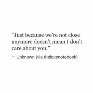 """Care About You: """"Just because we're not close  anymore doesn't mean I don't  care about you.""""  95  Unknown (via thelovenotebook)"""