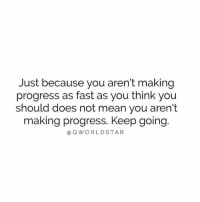 Worldstar, Mean, and Reason: Just because you aren't making  progress as fast as you think you  should does not mean you aren't  making progress. Keep going.  a Q WORLDSTAR You Made It This Far For A Reason; Don't Judge Your Progress Or Compare It To Others.... 💯🙏🏾 [via QWorldstar]