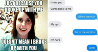 """Tumblr, Blog, and Http: JUST BECAUSE YOU  BROKEUPWITHME  I miss you  Come back to me  Where are you  My apt  Go to the window  I'm here  DOESNT MEAN I BROKE  UP WITH YOU  Jump <p><a href=""""http://memehumor.net/post/160513658903/48-people-share-the-most-insane-things-their-exes"""" class=""""tumblr_blog"""">memehumor</a>:</p>  <blockquote><p>48 People Share the Most Insane Things Their Exes Did During Breakups</p></blockquote>"""