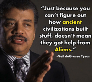Funny, Neil deGrasse Tyson, and Aliens: Just because you  can't figure out  how ancient  civilizations built  stuff, doesn't mean  they got help from  Aliens.  -Neil deGrasse Tyson Ancient aliens? via /r/funny https://ift.tt/2OtuQmC