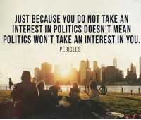 In other words, don't piss and moan if you don't vote!: JUST BECAUSE YOU DO NOT TAKE AN  INTEREST IN POLITICS DOESN'T MEAN  POLITICS WON'T TAKE ANINTEREST IN YOU.  PERICLES In other words, don't piss and moan if you don't vote!
